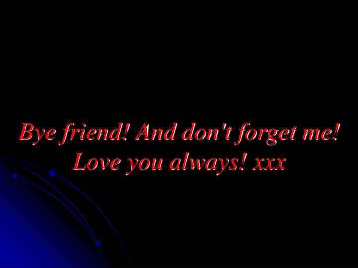 Bye friend! And don't forget me! Love you always! xxx