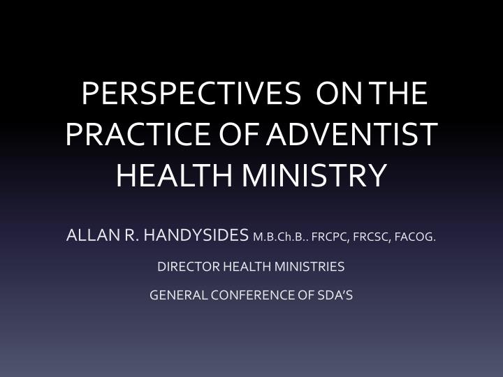 PPT - PERSPECTIVES ON THE PRACTICE OF ADVENTIST HEALTH MINISTRY