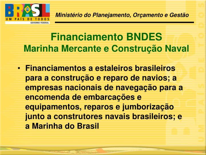 Financiamentos a estaleiros brasileiros para a construção e reparo de navios; a empresas nacionais de navegação para a encomenda de embarcações e equipamentos, reparos e jumborização junto a construtores navais brasileiros; e a Marinha do Brasil