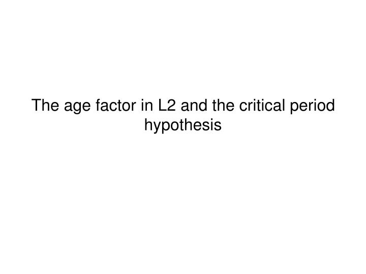 critical period hypthesis The critical period hypothesis refers to the idea that the ability to acquire language is related to aging and there is an ideal period of time to attain a language, after which it is no longer possible.