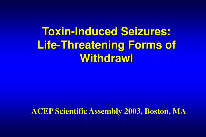 toxin induced seizures life threatening forms of withdrawl