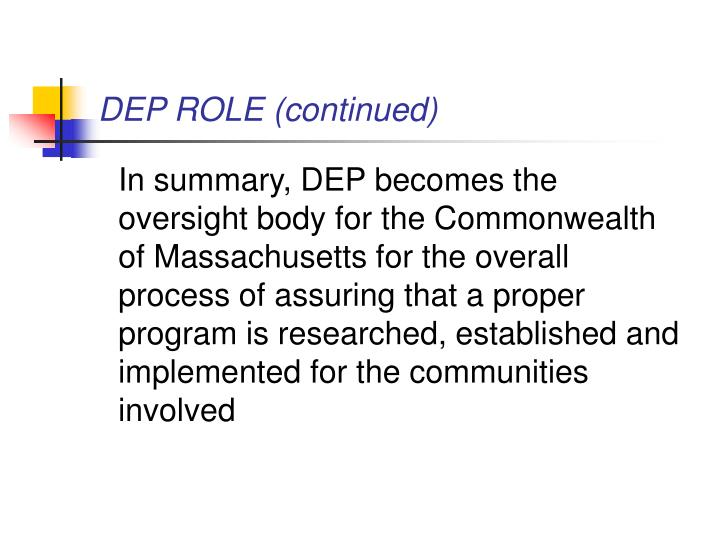 In summary, DEP becomes the oversight body for the Commonwealth of Massachusetts for the overall process of assuring that a proper program is researched, established and implemented for the communities involved
