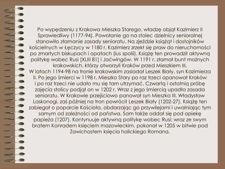 Po wypędzeniu zKrakowa Mieszka Starego, władzę objął Kazimierz II Sprawiedliwy (1177-94). Powołanie go nastolec dzielnicy senioralnej stanowiło złamanie zasady senioratu. Nazjeździe książąt idostojników kościelnych wŁęczycy w1180 r. Kazimierz zrzekł się praw do nieruchomości po zmarłych biskupach iopatach (ius spolii). Książę ten prowadził aktywną politykę wobec Rusi [XLIII 81] iJaćwingów. W1191 r. złamał bunt możnych krakowskich, którzy otworzyli Kraków przed Mieszkiem III.