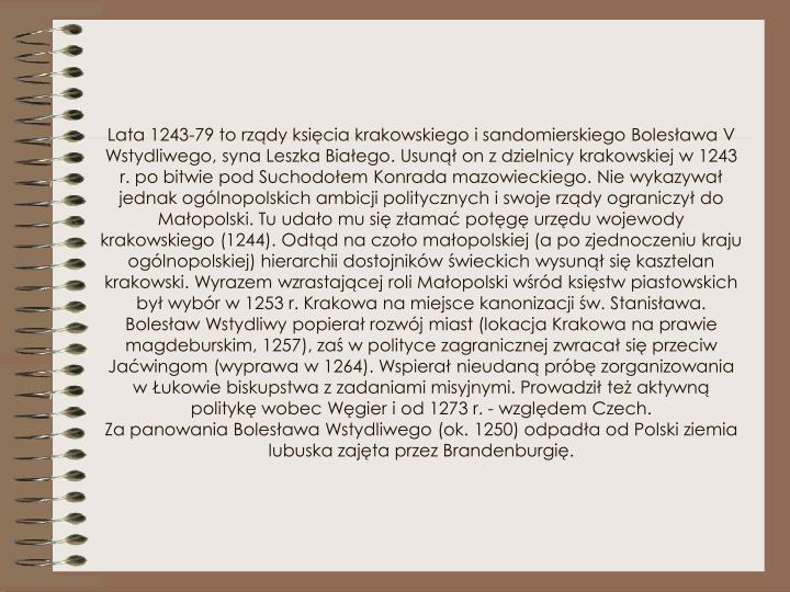 Lata 1243-79 to rządy księcia krakowskiego isandomierskiego Bolesława V Wstydliwego, syna Leszka Białego. Usunął on zdzielnicy krakowskiej w1243 r. po bitwie pod Suchodołem Konrada mazowieckiego. Nie wykazywał jednak ogólnopolskich ambicji politycznych iswoje rządy ograniczył do Małopolski. Tu udało mu się złamać potęgę urzędu wojewody krakowskiego (1244). Odtąd naczoło małopolskiej (a po zjednoczeniu kraju ogólnopolskiej) hierarchii dostojników świeckich wysunął się kasztelan krakowski. Wyrazem wzrastającej roli Małopolski wśród księstw piastowskich był wybór w1253 r. Krakowa namiejsce kanonizacji św. Stanisława. Bolesław Wstydliwy popierał rozwój miast (lokacja Krakowa naprawie magdeburskim, 1257), zaś wpolityce zagranicznej zwracał się przeciw Jaćwingom (wyprawa w1264). Wspierał nieudaną próbę zorganizowania wŁukowie biskupstwa zzadaniami misyjnymi. Prowadził też aktywną politykę wobec Węgier iod 1273 r. - względem Czech.