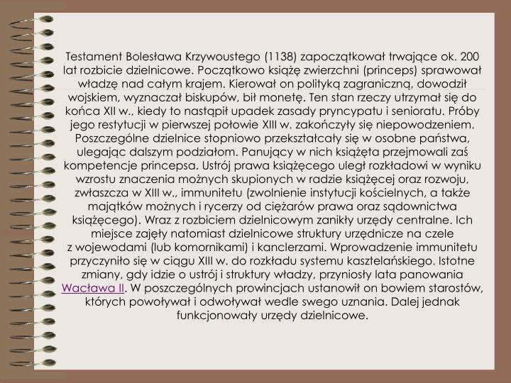 Testament Bolesława Krzywoustego (1138) zapoczątkował trwające ok. 200 lat rozbicie dzielnicowe. Początkowo książę zwierzchni (princeps) sprawował władzę nad całym krajem. Kierował on polityką zagraniczną, dowodził wojskiem, wyznaczał biskupów, bił monetę. Ten stan rzeczy utrzymał się do końca XII w., kiedy to nastąpił upadek zasady pryncypatu isenioratu. Próby jego restytucji wpierwszej połowie XIII w. zakończyły się niepowodzeniem. Poszczególne dzielnice stopniowo przekształcały się wosobne państwa, ulegając dalszym podziałom. Panujący wnich książęta przejmowali zaś kompetencje princepsa. Ustrój prawa książęcego uległ rozkładowi wwyniku wzrostu znaczenia możnych skupionych wradzie książęcej oraz rozwoju, zwłaszcza wXIII w., immunitetu (zwolnienie instytucji kościelnych, atakże majątków możnych irycerzy odciężarów prawa oraz sądownictwa książęcego). Wraz zrozbiciem dzielnicowym zanikły urzędy centralne. Ich miejsce zajęły natomiast dzielnicowe struktury urzędnicze naczele zwojewodami (lub komornikami) ikanclerzami. Wprowadzenie immunitetu przyczyniło się wciągu XIII w. do rozkładu systemu kasztelańskiego. Istotne zmiany, gdy idzie oustrój istruktury władzy, przyniosły lata panowania