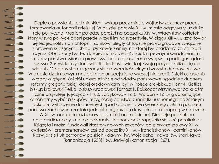 Dopiero powstanie rad miejskich iwykup przez miasto wójtostw zakończy proces formowania autonomii miejskiej. Wdrugiej połowie XIII w. miasta odgrywały już dużą rolę polityczną. Kres ich potędze położył napoczątku XIV w. Władysław Łokietek, który wswą polityce oparł przede wszystkim narycerstwie. Wciągu XIII w. ukształtował się też jednolity stan chłopski. Zanikowi uległy chłopskie prawa grupowe związane zprawem książęcym. Chłop użytkował ziemię, naktórej był osadzony, za co płaci czynsz. Obciążony był też dziesięciną narzecz Kościoła ipewnymi świadczeniami narzecz państwa. Miał on prawo wychodu (opuszczenia swej wsi) ipodlegał sądom sołtysa. Sołtysi, którzy stanowili elitę ludności wiejskiej, swoją pozycją zbliżali się do szlachty.Odrębny stan, rządzący się prawem kościelnym tworzyło duchowieństwo. Wokresie dzielnicowym nastąpiła polonizacja jego wyższej hierarchii. Dzięki osłabieniu władzy książęcej Kościół uniezależnił się odwładzy państwowej zgodnie zduchem reformy gregoriańskiej, której orędownikami byli wPolsce arcybiskup Henryk Kietlicz, biskup krakowski Pełka, biskup wrocławski Tomasz II. Episkopat otrzymywał odksiążąt liczne przywileje (Łęczyca - 1180, Borzykowa - 1210, Wolbórz - 1215) gwarantujące kanoniczny wybór biskupów, rezygnację państwa zmajątku ruchomego po zmarłym biskupie, wyłączenie duchownych spod sądownictwa świeckiego. Mimo podziału państwa zachowana została jednolita organizacja kościelna zmetropolią wGnieźnie. WXIII w. nastąpiła rozbudowa administracji kościelnej. Diecezje podzielono naarchidiakonaty, ate nadekanaty. Jednocześnie zagęściła się sieć parafialna. Książęta imożni fundowali klasztory nowych zakonów: odpierwszej połowy XII w. cystersów ipremonstransów, zaś odpoczątku XIII w. - franciszkanów idominikanów. Rozwijał się kult patronów polskich - dawny, św. Wojciecha inowe: św. Stanisława (kanonizacja 1253) iśw. Jadwigi (kanonizacja 1267).
