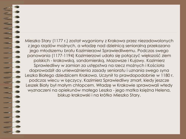 Mieszko Stary (1177 r.) został wygoniony z Krakowa przez niezadowolonych z jego rządów możnych, a władzę nad dzielnicą senioralną przekazano jego młodszemu bratu Kazimierzowi Sprawiedliwemu. Podczas swego panowania (1177-1194) Kazimierzowi udało się połączyć większość ziem polskich - krakowską, sandomierską, Mazowsze i Kujawy. Kazimierz Sprawiedliwy w zamian za ustępstwa na rzecz możnych i Kościoła doprowadził do unieważnienia zasady senioratu i uznania swego syna Leszka Białego dziedzicem Krakowa. Uczynił to prawdopodobnie w 1180 r. podczas wiecu w Łęczycy. Kazimierz Sprawiedliwy zmarł, kiedy jeszcze Leszek Biały był małym chłopcem. Władzę w Krakowie sprawowali wtedy wyznaczeni na opiekunów małego Leszka - jego matka księżna Helena, biskup krakowski i na krótko Mieszko Stary.