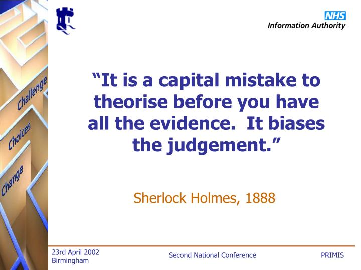 """""""It is a capital mistake to theorise before you have all the evidence.  It biases the judgement."""""""