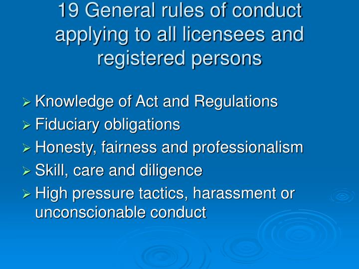 19 General rules of conduct applying to all licensees and registered persons