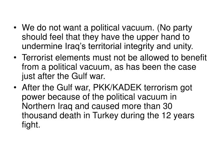 We do not want a political vacuum. (No party should feel that they have the upper hand to undermine Iraq's territorial integrity and unity.
