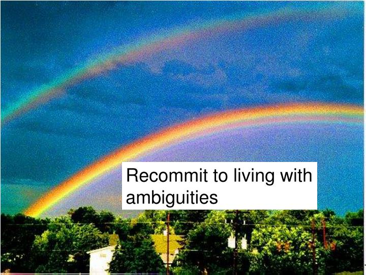 Recommit to living with ambiguities