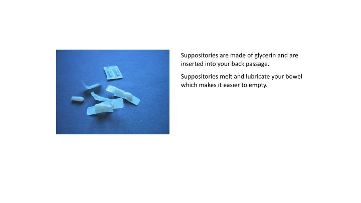 Suppositories are made of glycerin and are inserted into your back passage.