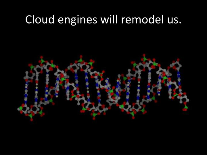 Cloud engines will remodel us.