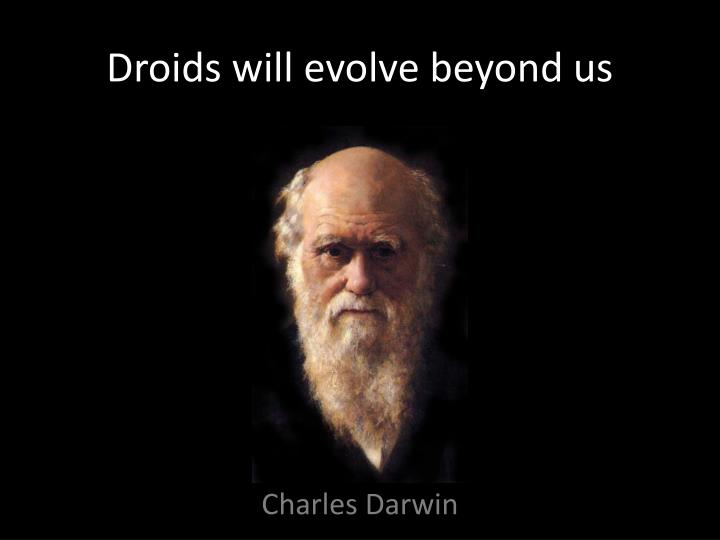 Droids will evolve beyond us