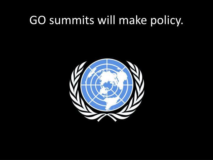 GO summits will make policy.