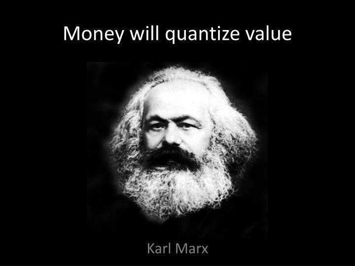 Money will quantize value