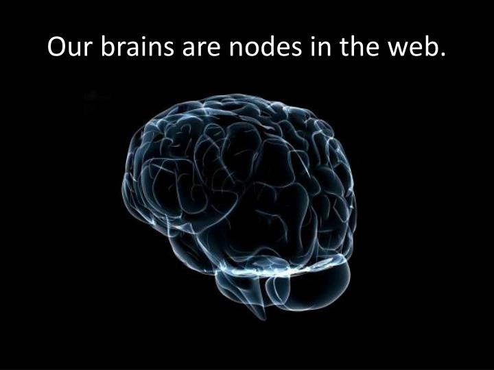 Our brains are nodes in the web.