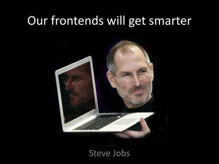Our frontends will get smarter