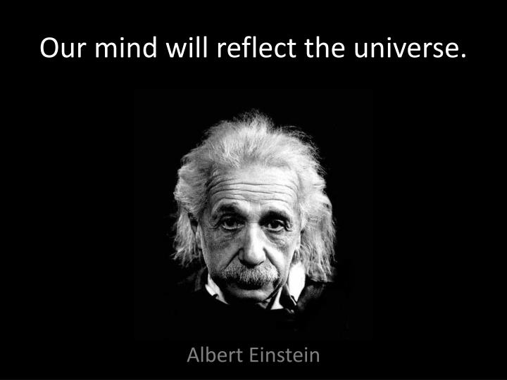 Our mind will reflect the universe.