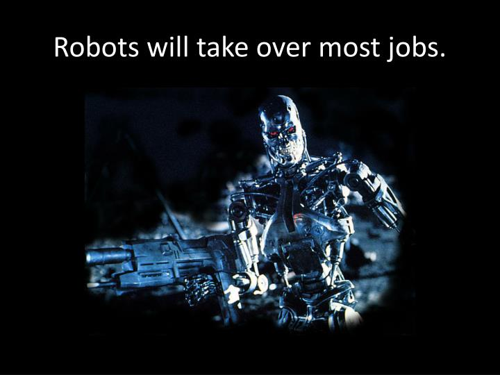 Robots will take over most jobs.