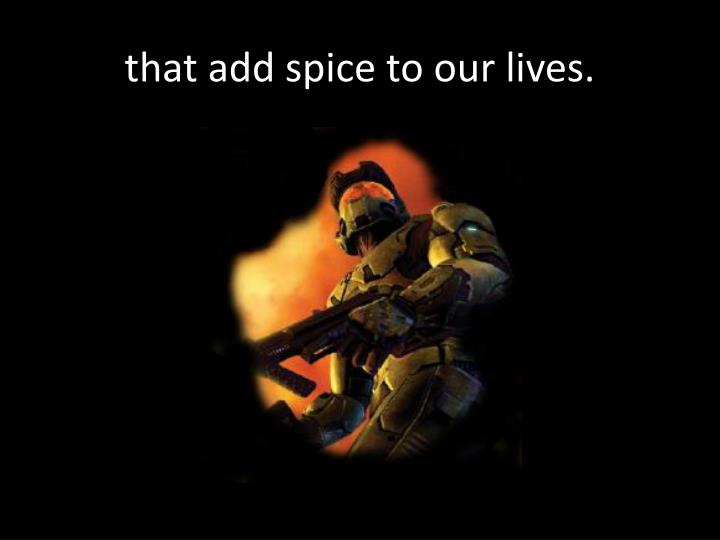 that add spice to our lives.