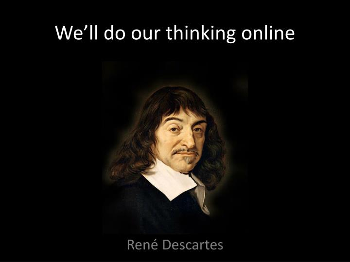 We'll do our thinking online