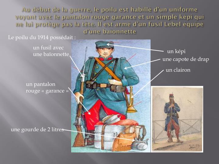 Au début de la guerre, le poilu est habillé d'un uniforme voyant avec le pantalon rouge garance ...