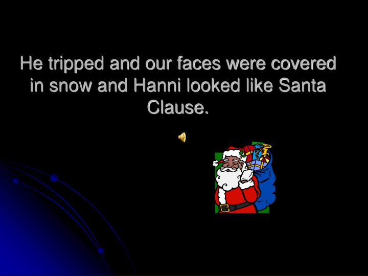 He tripped and our faces were covered in snow and Hanni looked like Santa Clause.