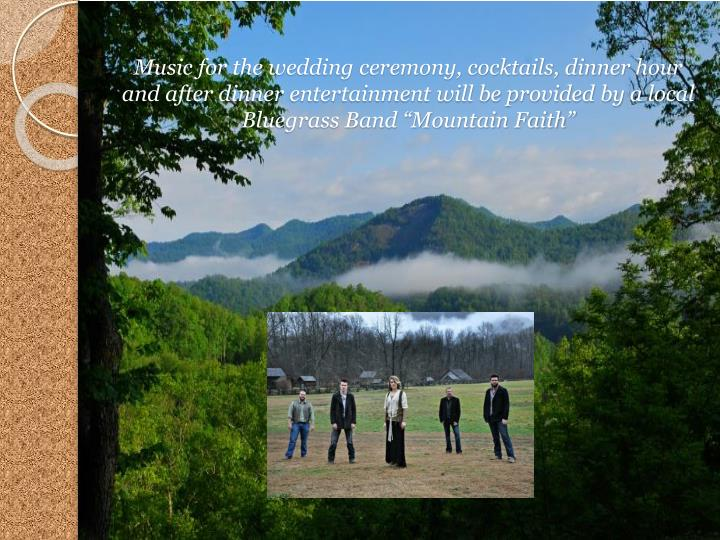"""Music for the wedding ceremony, cocktails, dinner hour and after dinner entertainment will be provided by a local Bluegrass Band """"Mountain Faith"""""""