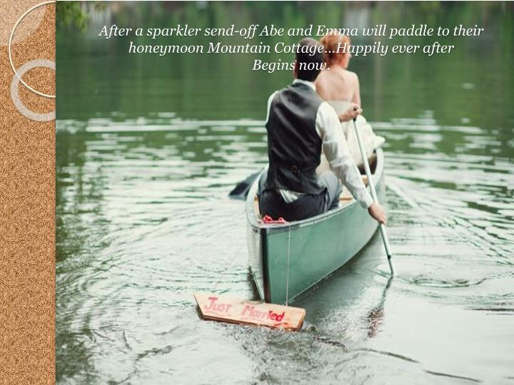 After a sparkler send-off Abe and Emma will paddle to their honeymoon Mountain Cottage…Happily ever after