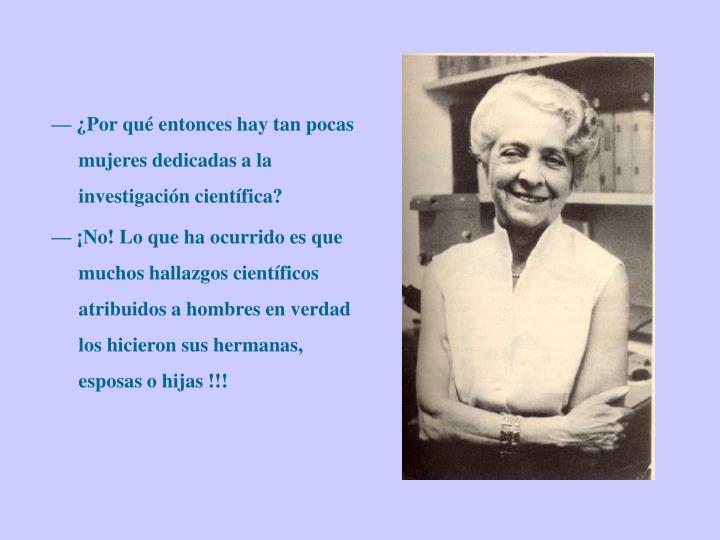 — ¿Por qué entonces hay tan pocas mujeres dedicadas a la investigación científica?