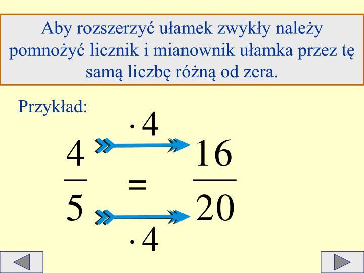 Aby rozszerzyć ułamek zwykły należy pomnożyć licznik i mianownik ułamka przez tę samą liczbę różną od zera.