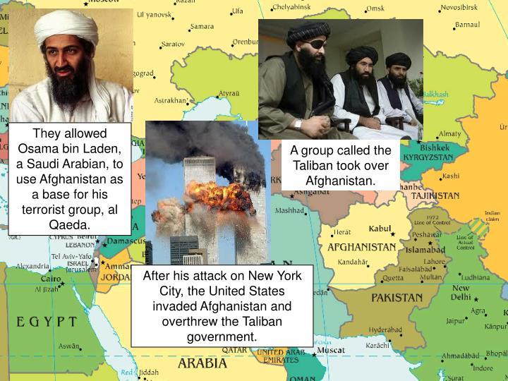 They allowed Osama bin Laden, a Saudi Arabian, to use Afghanistan as a base for his terrorist group, al Qaeda.