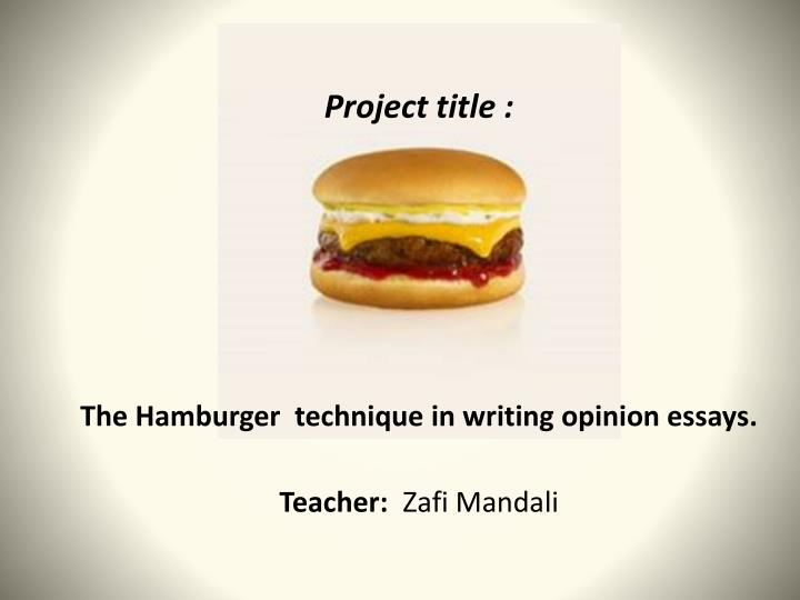 project title the hamburger technique in writing opinion essays teacher zafi mandali n.