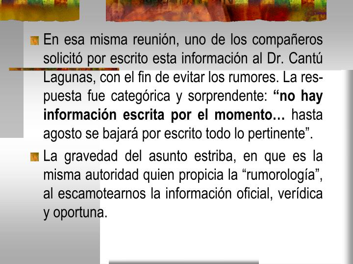 En esa misma reunión, uno de los compañeros solicitó por escrito esta información al Dr. Cantú Lagunas, con el fin de evitar los rumores. La res-puesta fue categórica y sorprendente: