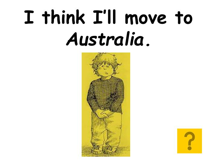 I think i ll move to australia