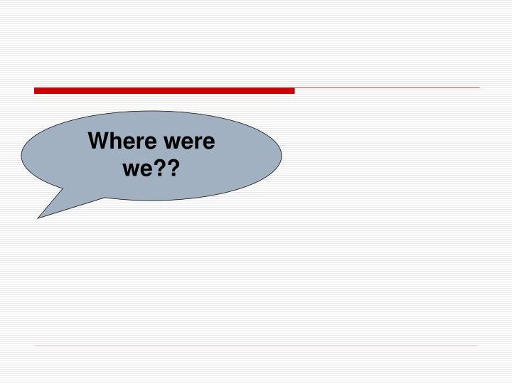 Where were we??