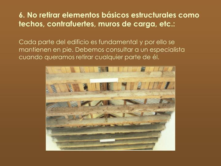 6. No retirar elementos básicos estructurales como techos, contrafuertes, muros de carga, etc.: