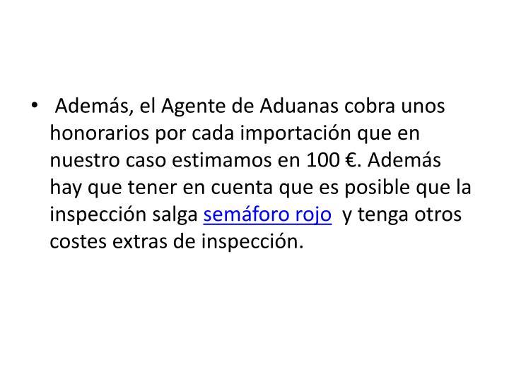 Además, el Agente de Aduanas cobra unos honorarios por cada importación que en nuestro caso estimamos en 100 €. Además hay que tener en cuenta que es posible que la inspección salga