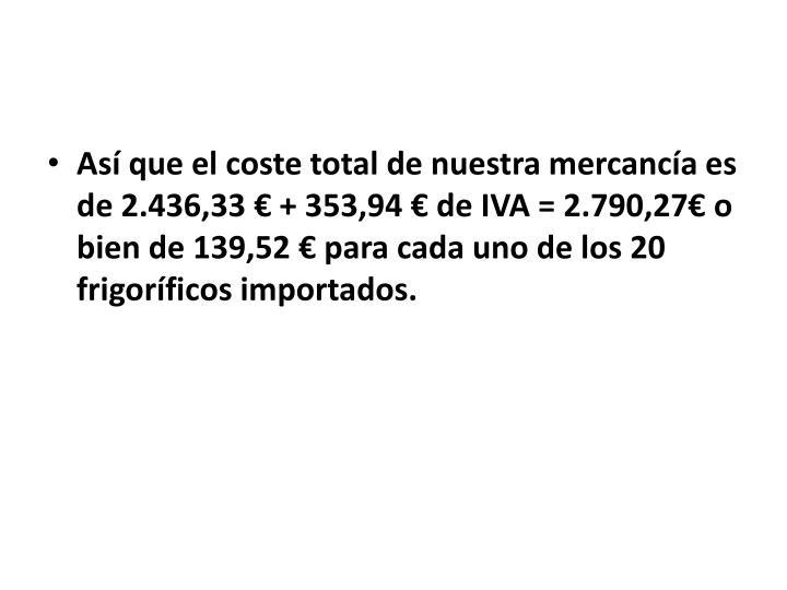 Así que el coste total de nuestra mercancía es de 2.436,33 € + 353,94 € de IVA = 2.790,27€ o bien de 139,52 € para cada uno de los 20 frigoríficos importados.
