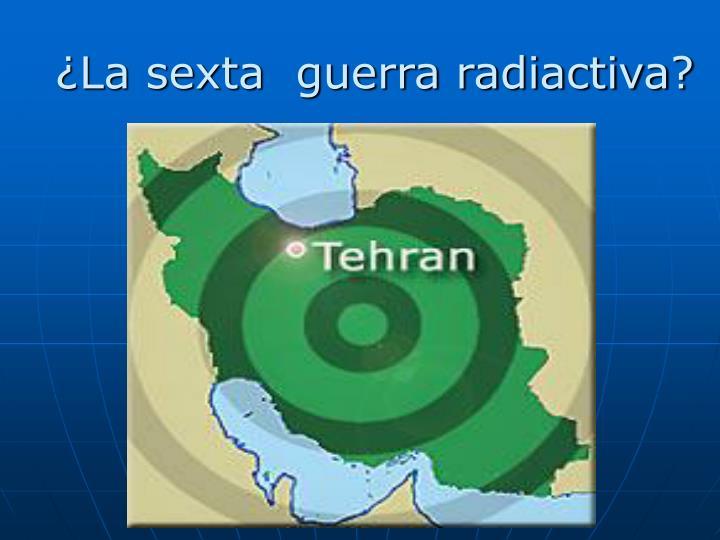 ¿La sexta  guerra radiactiva?