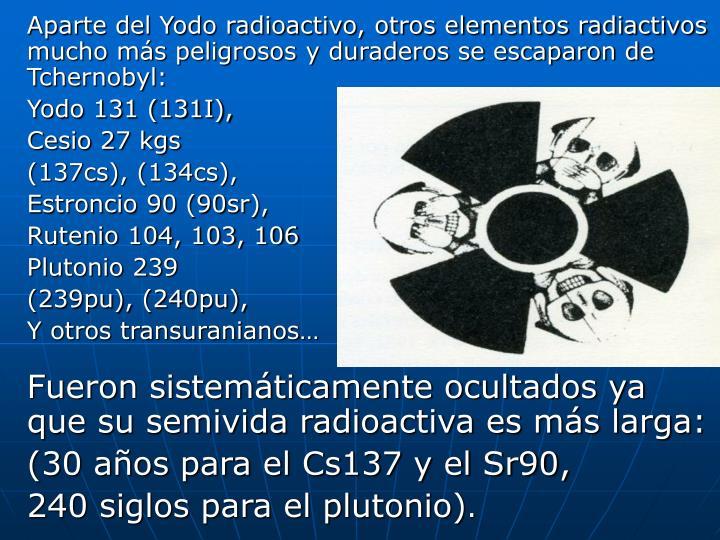 Aparte del Yodo radioactivo, otros elementos radiactivos mucho más peligrosos y duraderos se escaparon de Tchernobyl: