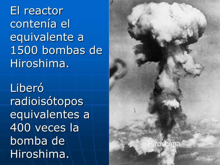 El reactor contenía el equivalente a 1500 bombas de Hiroshima.