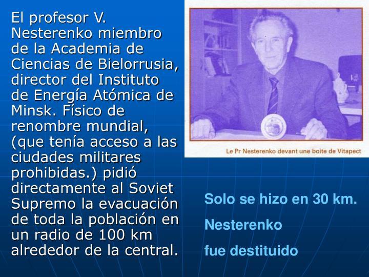 El profesor V. Nesterenko miembro de la Academia de Ciencias de Bielorrusia, director del Instituto de Energía Atómica de Minsk. Físico de renombre mundial, (que tenía acceso a las ciudades militares prohibidas.) pidió directamente al Soviet Supremo la evacuación de toda la población en un radio de 100 km alrededor de la central.