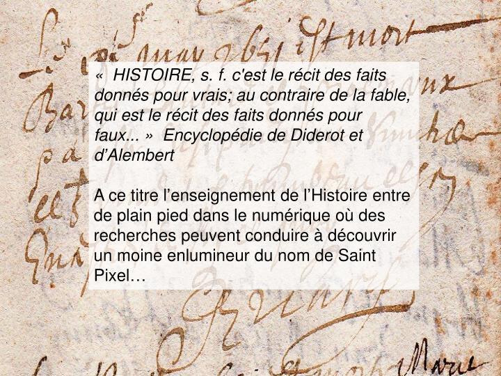 «HISTOIRE, s. f. c'est le récit des faits donnés pour vrais; au contraire de la fable, qui est le récit des faits donnés pour faux...» Encyclopédie de Diderot et d'Alembert