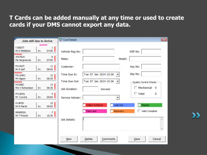 T Cards can be added manually at any time or used to create cards if your DMS cannot export any data.