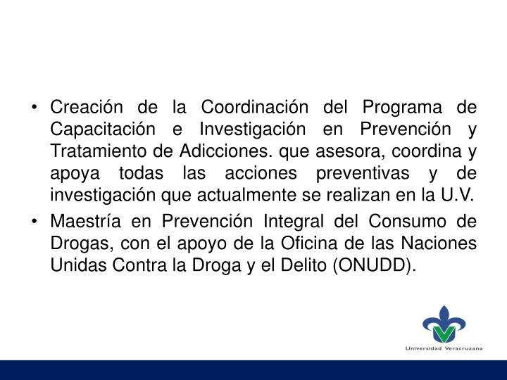 Creación de la Coordinación del Programa de Capacitación e Investigación en Prevención y Tratamiento de Adicciones. que asesora, coordina y apoya todas las acciones preventivas y de investigación que actualmente se realizan en la U.V.