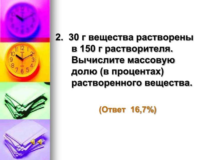 2.  30 г вещества растворены в 150 г растворителя. Вычислите массовую долю (в процентах) растворенного вещества.