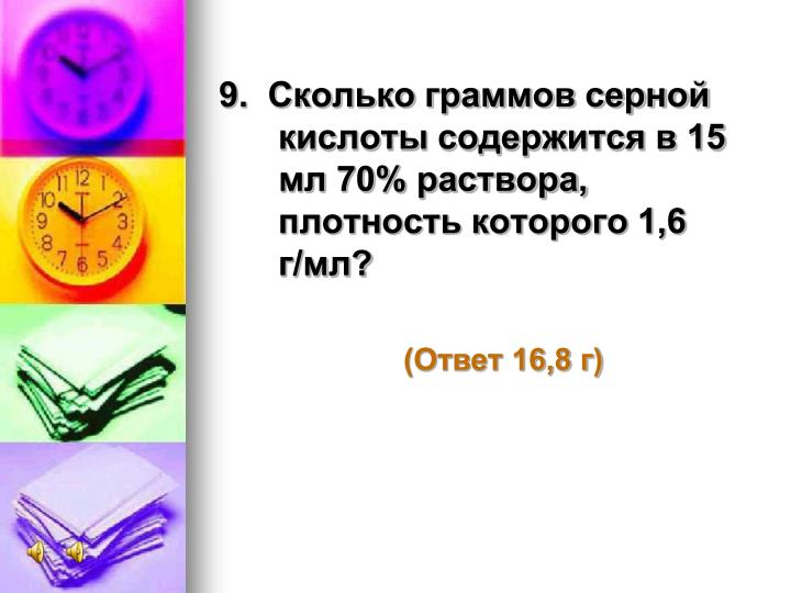 9.  Сколько граммов серной кислоты содержится в 15 мл 70% раствора, плотность которого 1,6 г/мл?