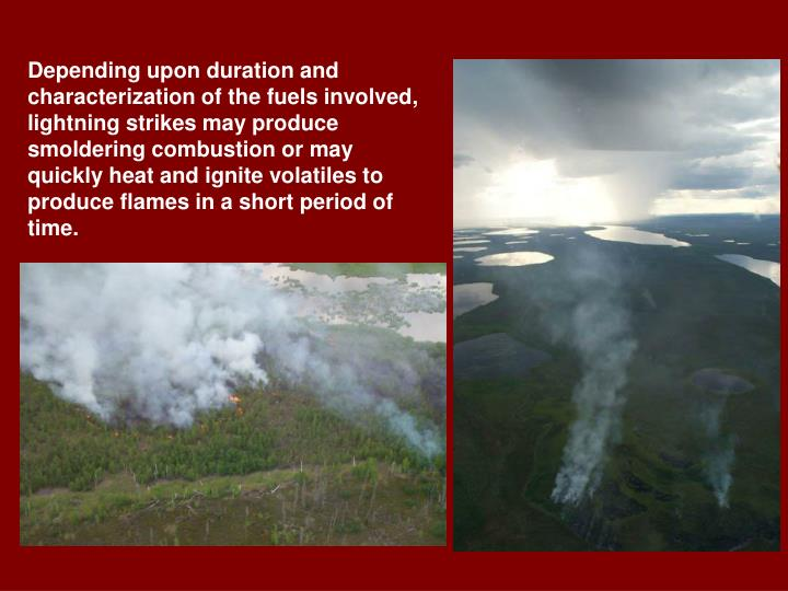 Depending upon duration and characterization of the fuels involved, lightning strikes may produce smoldering combustion or may quickly heat and ignite volatiles to produce flames in a short period of time.